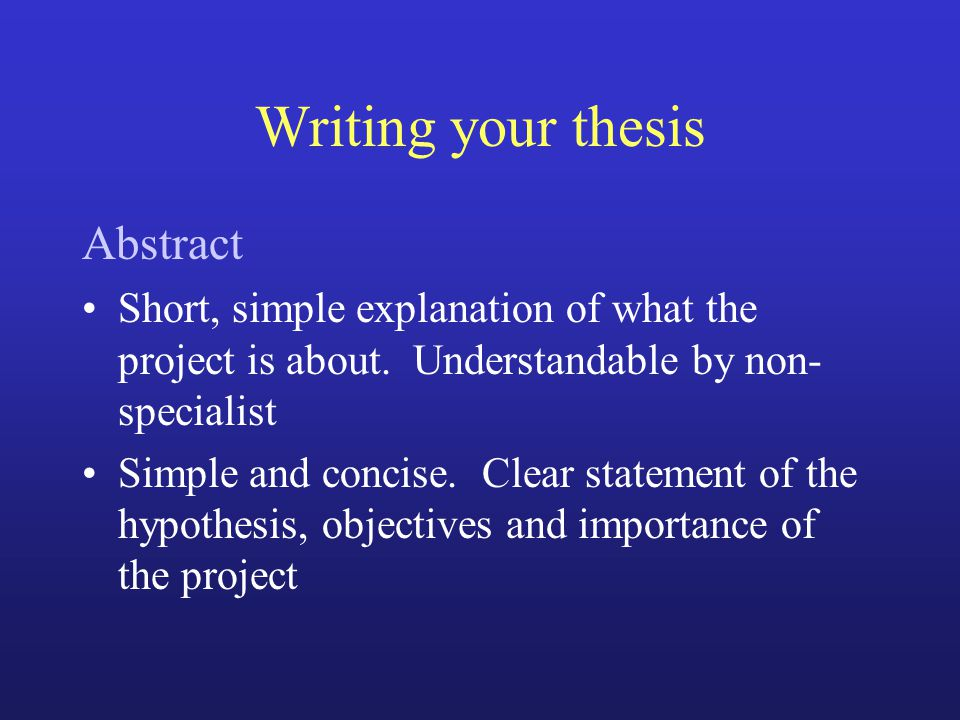 Writing your thesis Abstract Short, simple explanation of what the project is about. Understandable by non- specialist Simple and concise. Clear state