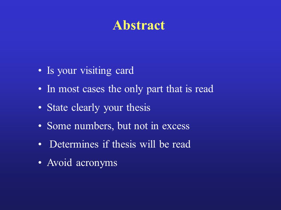 Abstract Is your visiting card In most cases the only part that is read State clearly your thesis Some numbers, but not in excess Determines if thesis will be read Avoid acronyms