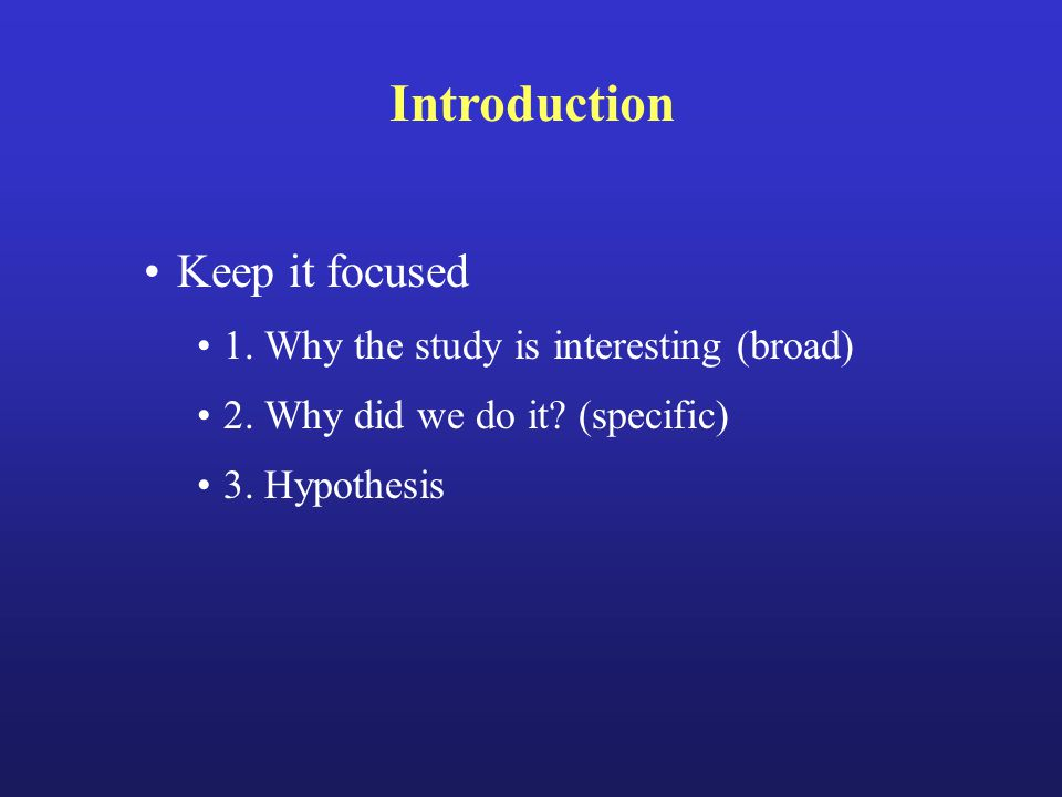 Introduction Keep it focused 1.Why the study is interesting (broad) 2.