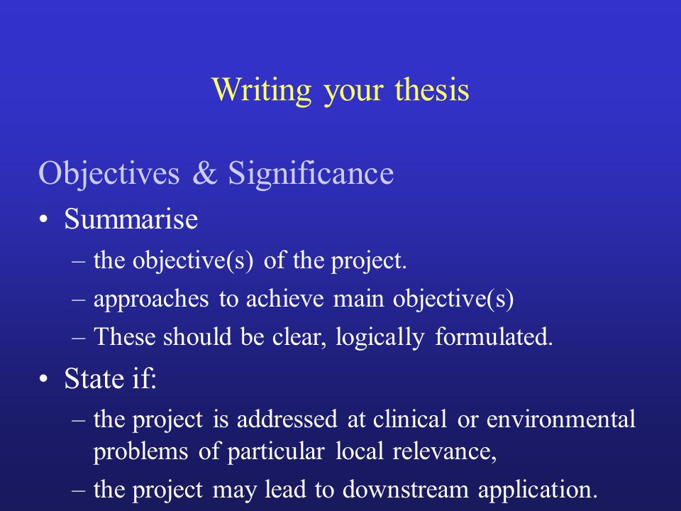 Writing your thesis Objectives & Significance Summarise –the objective(s) of the project. –approaches to achieve main objective(s) –These should be cl
