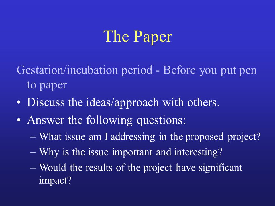 The Paper Gestation/incubation period - Before you put pen to paper Discuss the ideas/approach with others. Answer the following questions: –What issu