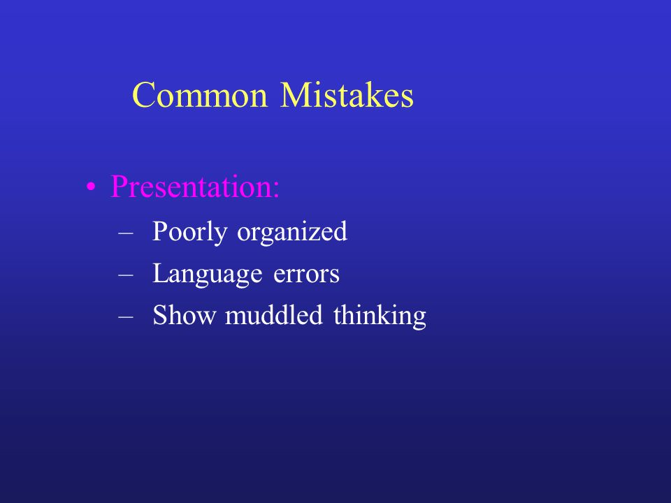 Common Mistakes Presentation: –Poorly organized –Language errors –Show muddled thinking