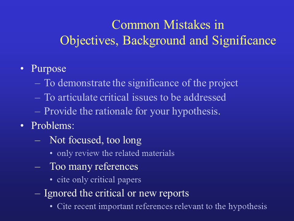 Common Mistakes in Objectives, Background and Significance Purpose –To demonstrate the significance of the project –To articulate critical issues to b