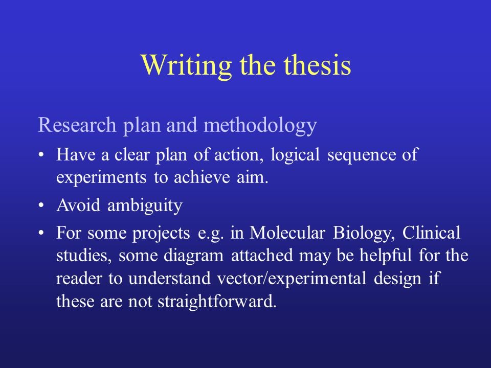 Writing the thesis Research plan and methodology Have a clear plan of action, logical sequence of experiments to achieve aim. Avoid ambiguity For some