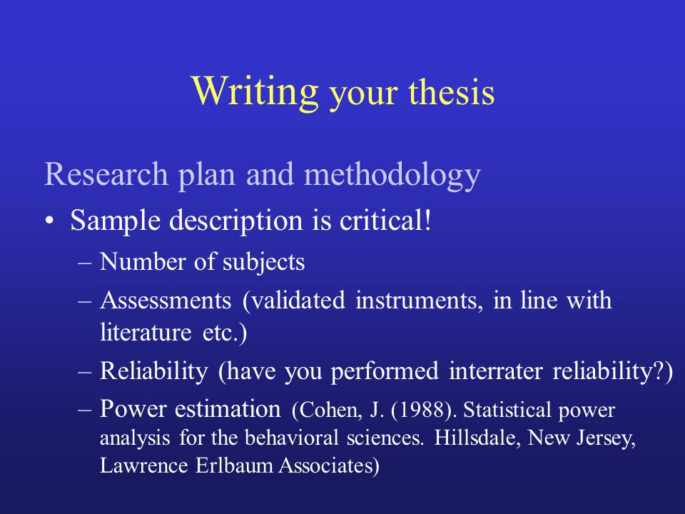 Writing your thesis Research plan and methodology Sample description is critical! –Number of subjects –Assessments (validated instruments, in line wit