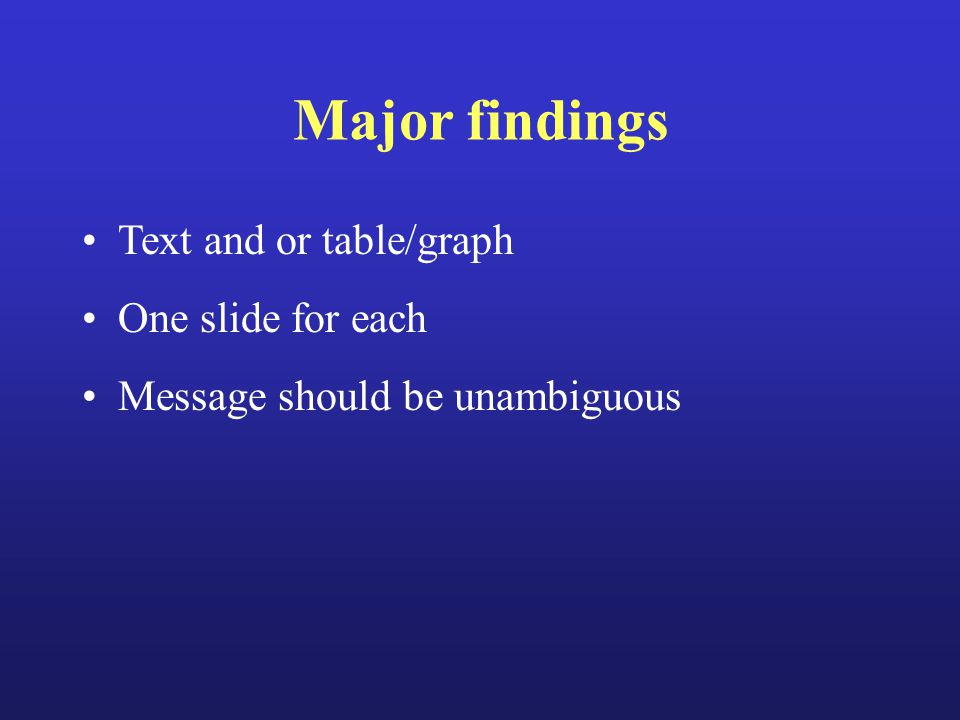 Major findings Text and or table/graph One slide for each Message should be unambiguous