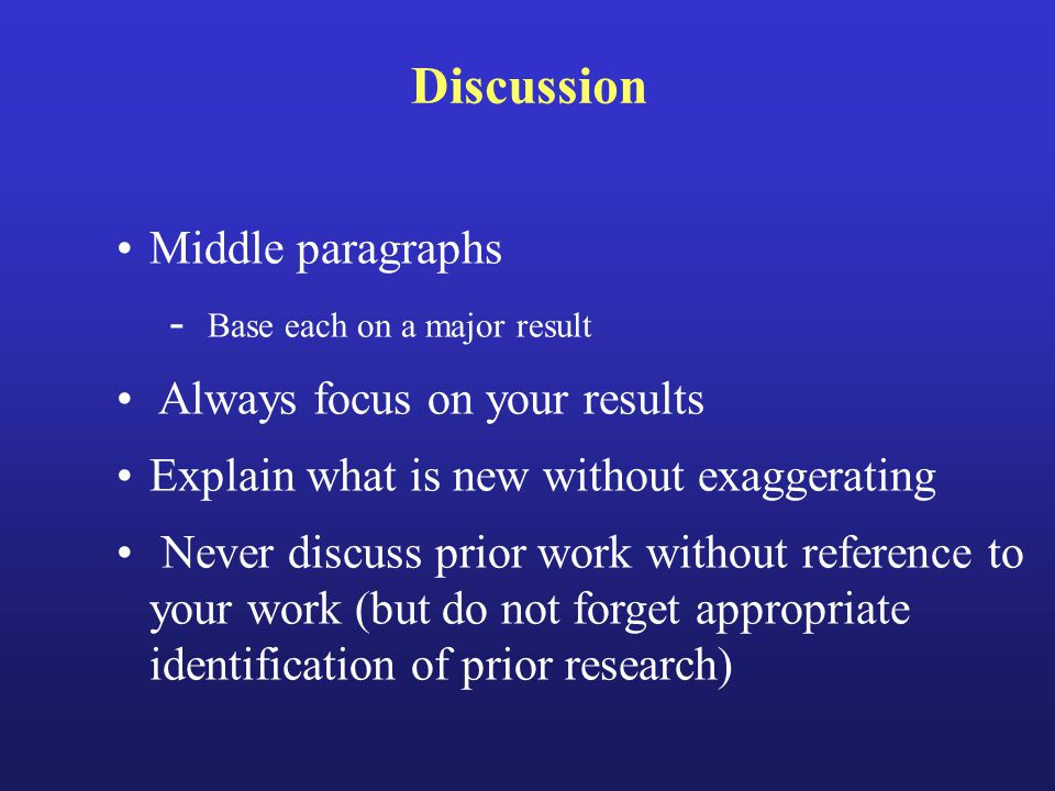 Discussion Middle paragraphs - Base each on a major result Always focus on your results Explain what is new without exaggerating Never discuss prior work without reference to your work (but do not forget appropriate identification of prior research)