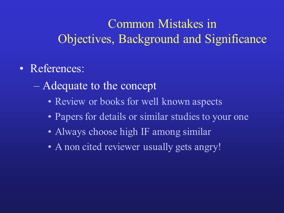 Common Mistakes in Objectives, Background and Significance References: –Adequate to the concept Review or books for well known aspects Papers for deta