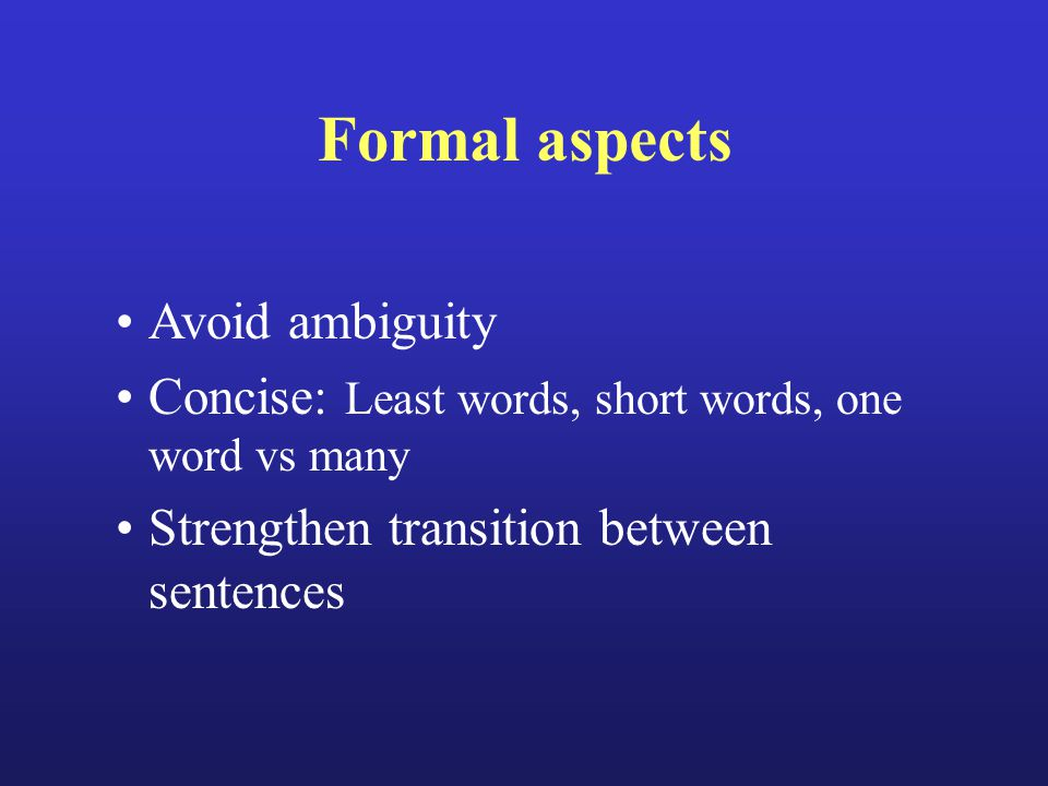Formal aspects Avoid ambiguity Concise: Least words, short words, one word vs many Strengthen transition between sentences