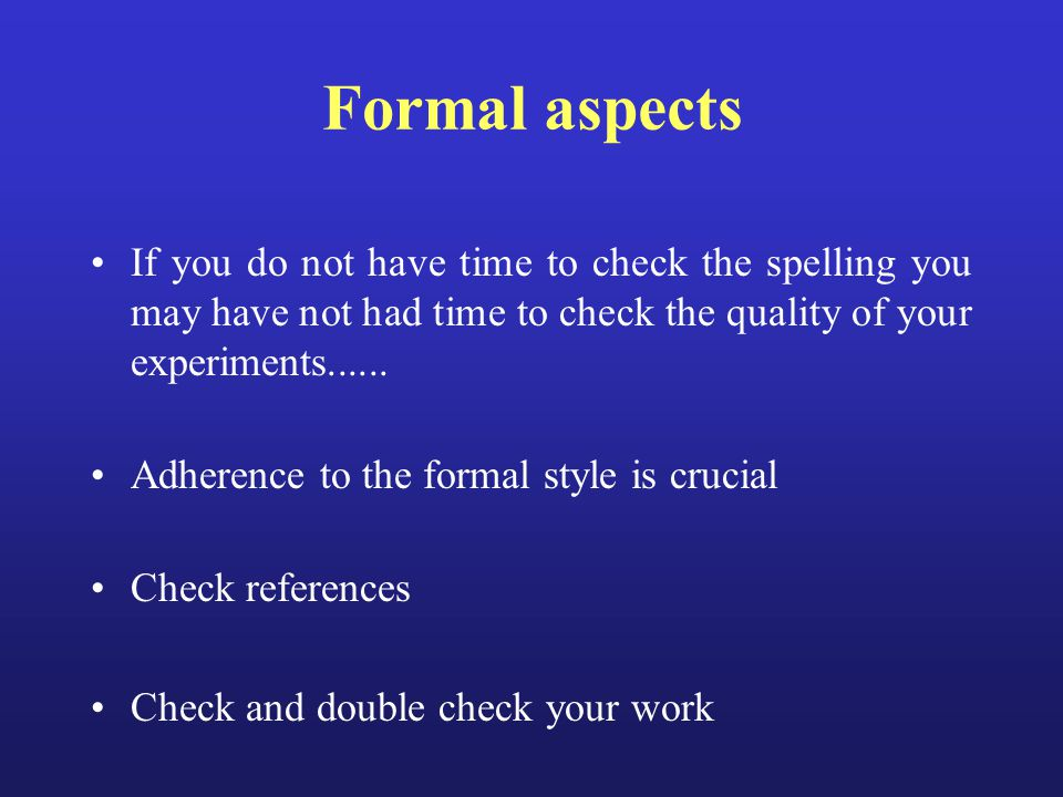 Formal aspects If you do not have time to check the spelling you may have not had time to check the quality of your experiments...... Adherence to the