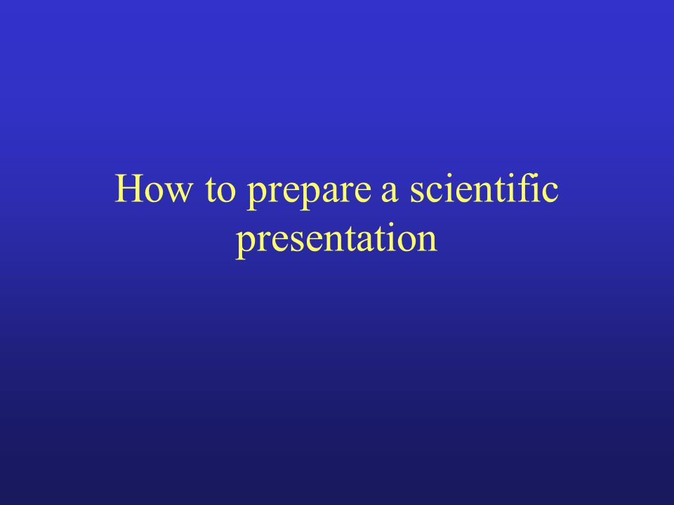 How to prepare a scientific presentation