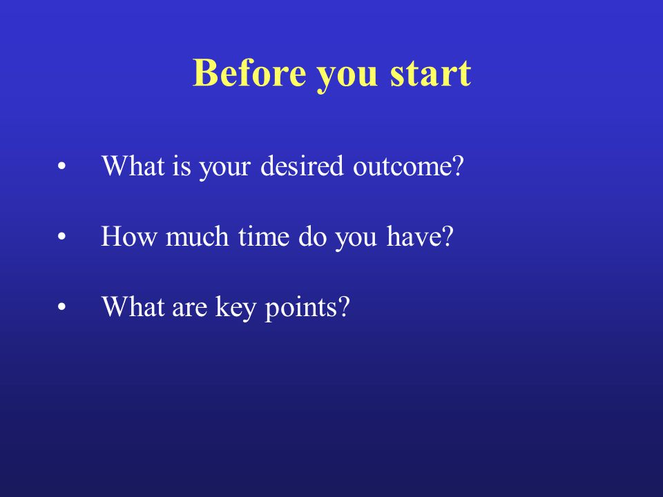 Before you start What is your desired outcome? How much time do you have? What are key points?