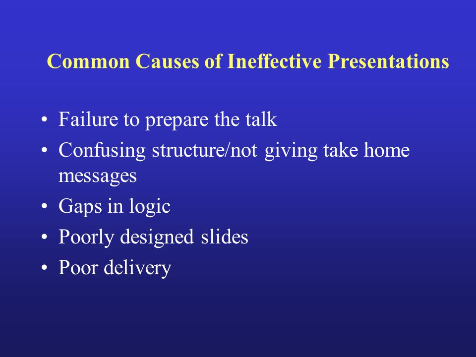 Common Causes of Ineffective Presentations Failure to prepare the talk Confusing structure/not giving take home messages Gaps in logic Poorly designed slides Poor delivery