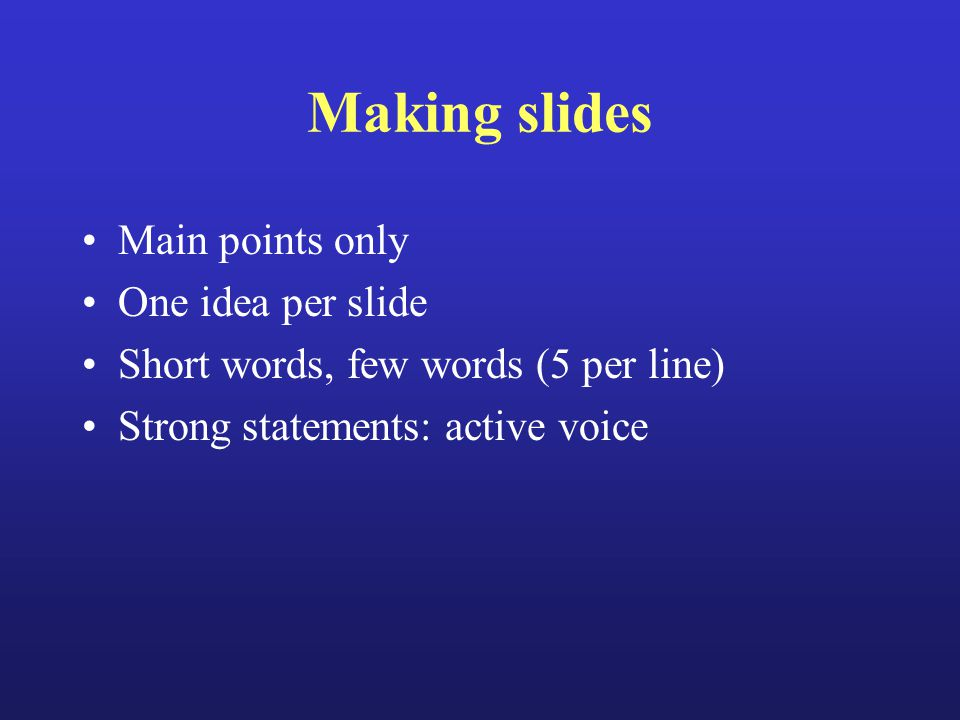 Making slides Main points only One idea per slide Short words, few words (5 per line) Strong statements: active voice