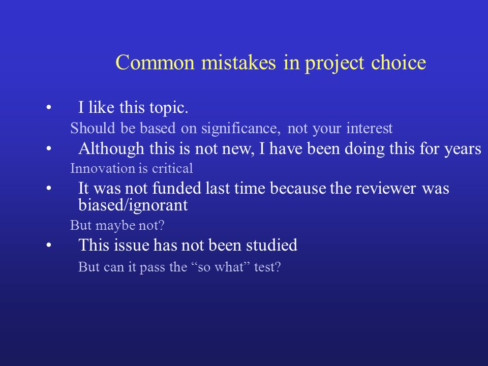 Common Mistakes Selecting project Establishing Hypothesis –Scientific flaws Setting goals (specific aims) Showing preliminary data Developing research plan Choosing methods