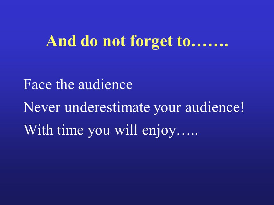 And do not forget to……. Face the audience Never underestimate your audience! With time you will enjoy…..