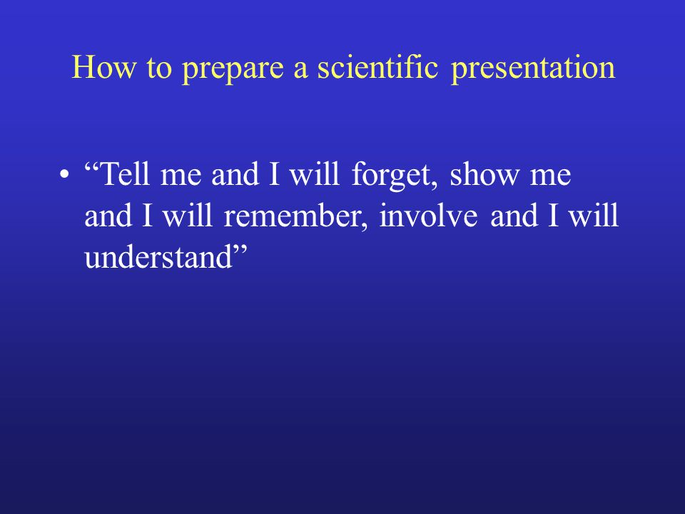 """How to prepare a scientific presentation """"Tell me and I will forget, show me and I will remember, involve and I will understand"""""""