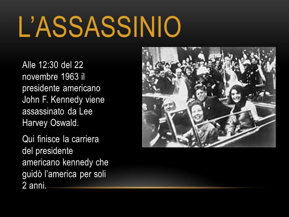 L'ASSASSINIO Alle 12:30 del 22 novembre 1963 il presidente americano John F. Kennedy viene assassinato da Lee Harvey Oswald. Qui finisce la carriera d