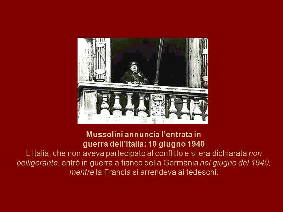 Mussolini annuncia l'entrata in guerra dell'Italia: 10 giugno 1940 L'Italia, che non aveva partecipato al conflitto e si era dichiarata non belligeran