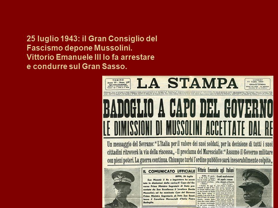 25 luglio 1943: il Gran Consiglio del Fascismo depone Mussolini. Vittorio Emanuele III lo fa arrestare e condurre sul Gran Sasso.