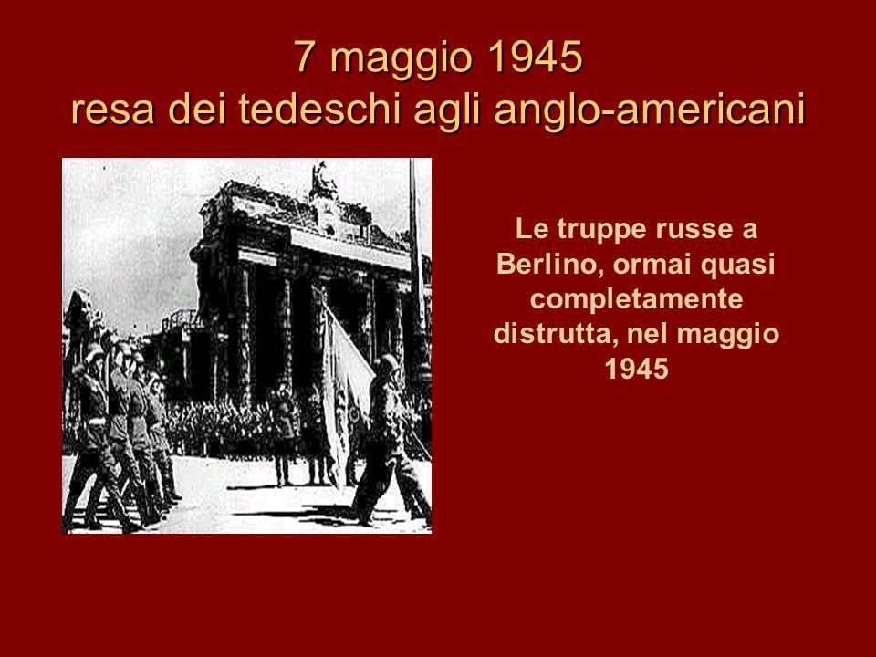 7 maggio 1945 resa dei tedeschi agli anglo-americani Le truppe russe a Berlino, ormai quasi completamente distrutta, nel maggio 1945
