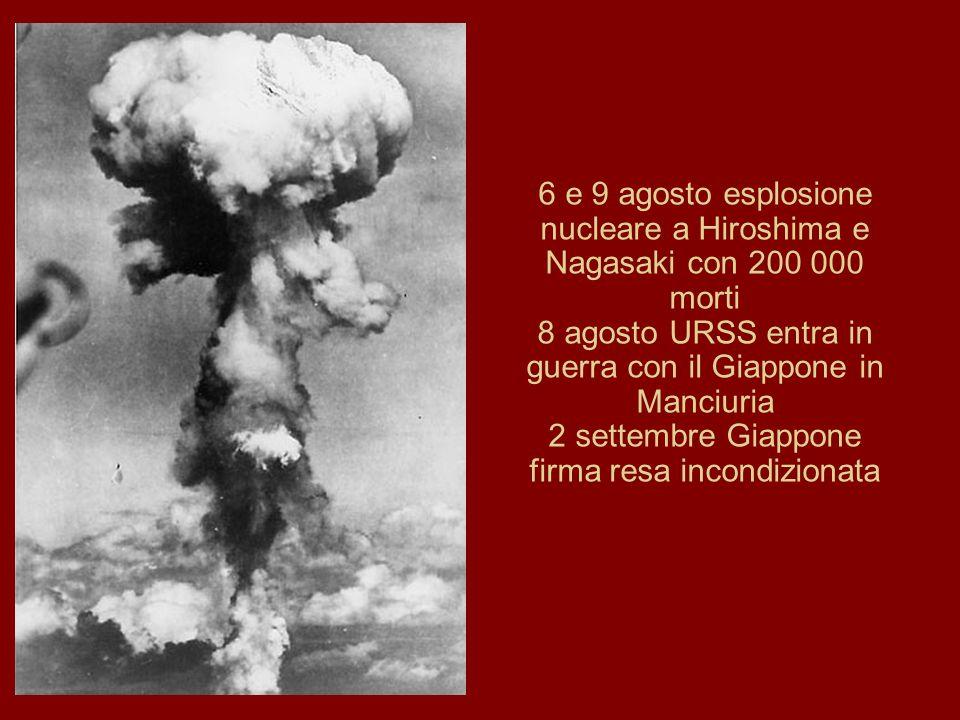 6 e 9 agosto esplosione nucleare a Hiroshima e Nagasaki con 200 000 morti 8 agosto URSS entra in guerra con il Giappone in Manciuria 2 settembre Giapp