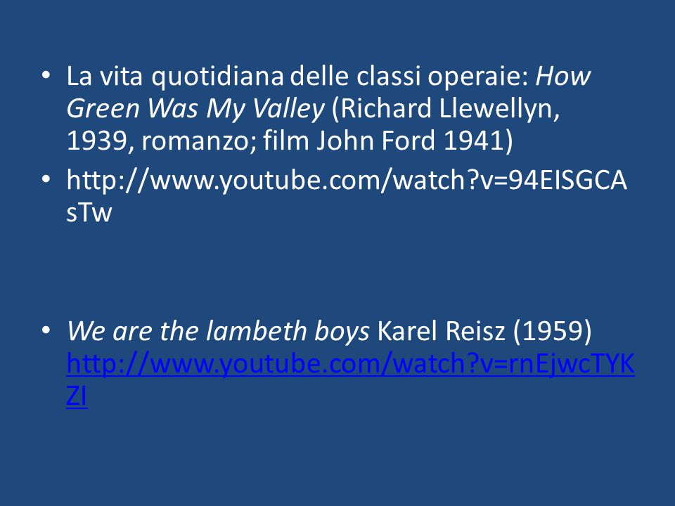 La vita quotidiana delle classi operaie: How Green Was My Valley (Richard Llewellyn, 1939, romanzo; film John Ford 1941) http://www.youtube.com/watch?v=94EISGCA sTw We are the lambeth boys Karel Reisz (1959) http://www.youtube.com/watch?v=rnEjwcTYK ZI http://www.youtube.com/watch?v=rnEjwcTYK ZI