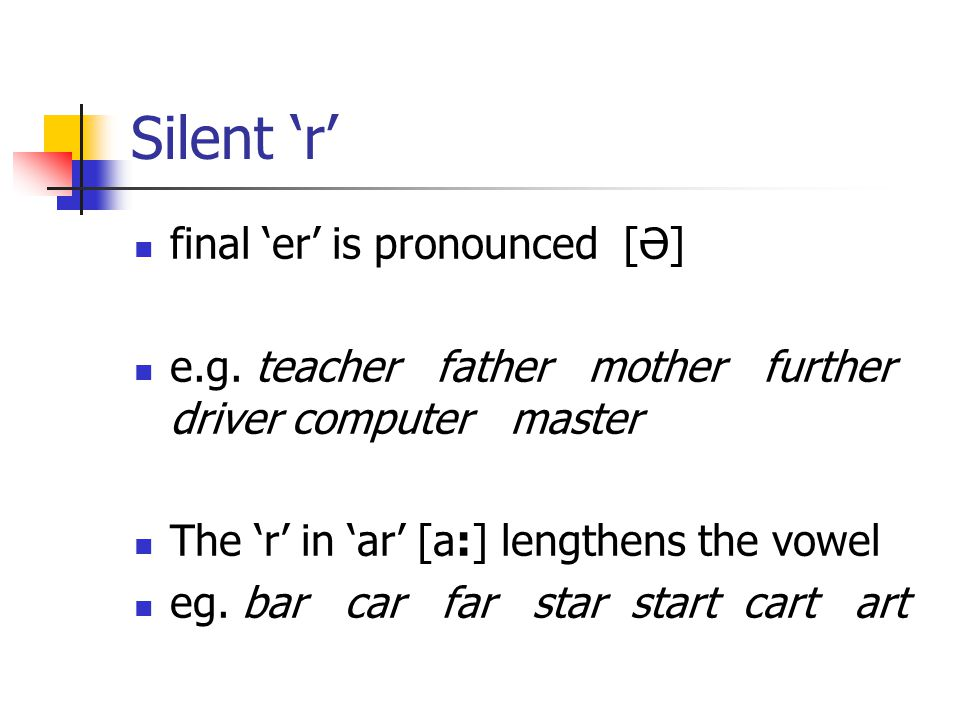 Silent 'r' final 'er' is pronounced [Ə] e.g.