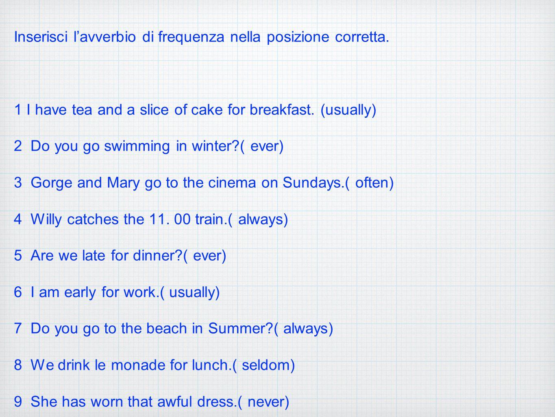 Inserisci l'avverbio di frequenza nella posizione corretta. 1 I have tea and a slice of cake for breakfast. (usually) 2 Do you go swimming in winter?(