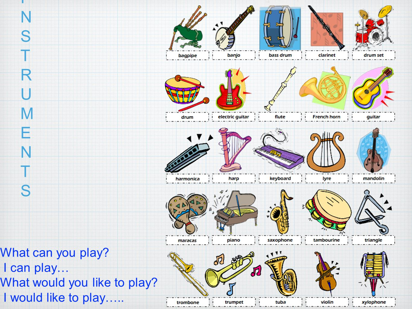 INSTRUMENTSINSTRUMENTS What can you play? I can play… What would you like to play? I would like to play…..