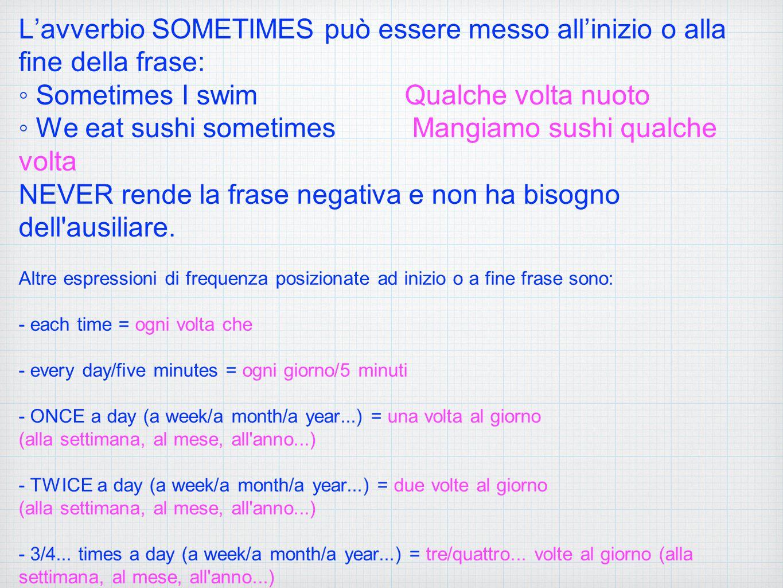 L'avverbio SOMETIMES può essere messo all'inizio o alla fine della frase: ◦ Sometimes I swim Qualche volta nuoto ◦ We eat sushi sometimes Mangiamo sus