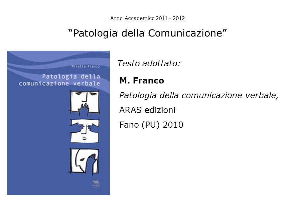 """Anno Accademico 2011– 2012 """"Patologia della Comunicazione"""" Testo adottato: M. Franco Patologia della comunicazione verbale, ARAS edizioni Fano (PU) 20"""