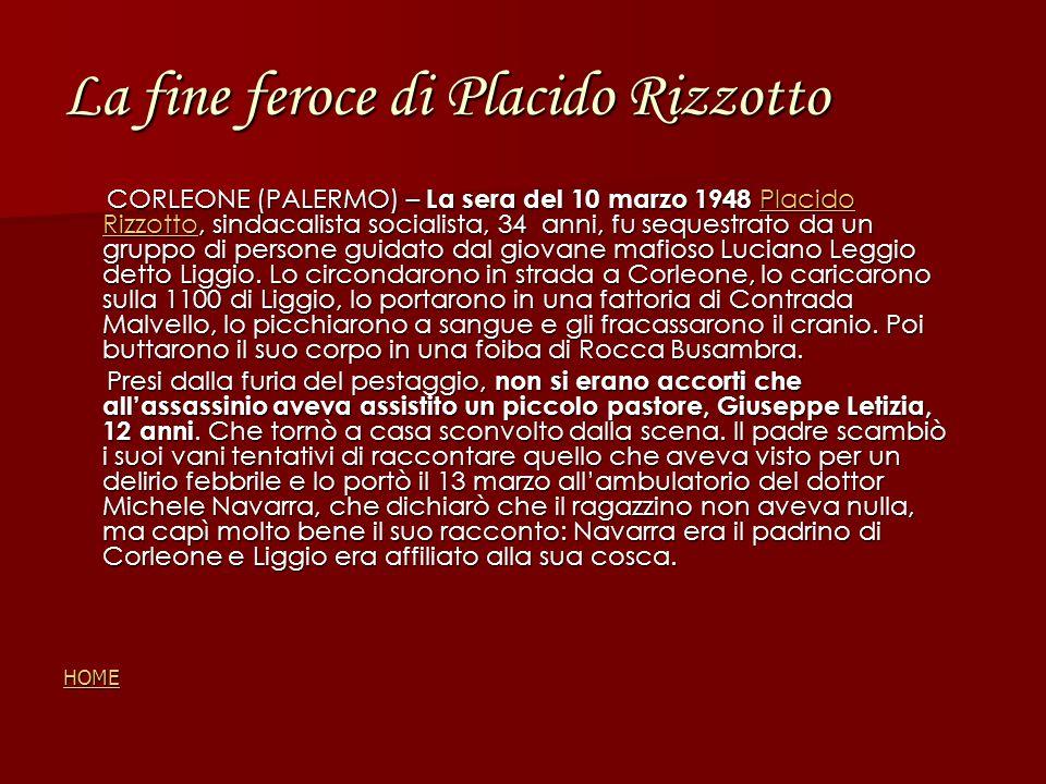 La fine feroce di Placido Rizzotto CORLEONE (PALERMO) – La sera del 10 marzo 1948 Placido Rizzotto, sindacalista socialista, 34 anni, fu sequestrato da un gruppo di persone guidato dal giovane mafioso Luciano Leggio detto Liggio.