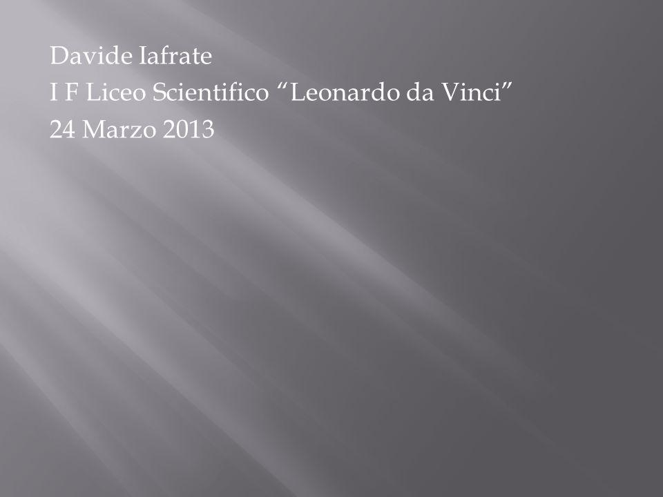 Davide Iafrate I F Liceo Scientifico Leonardo da Vinci 24 Marzo 2013