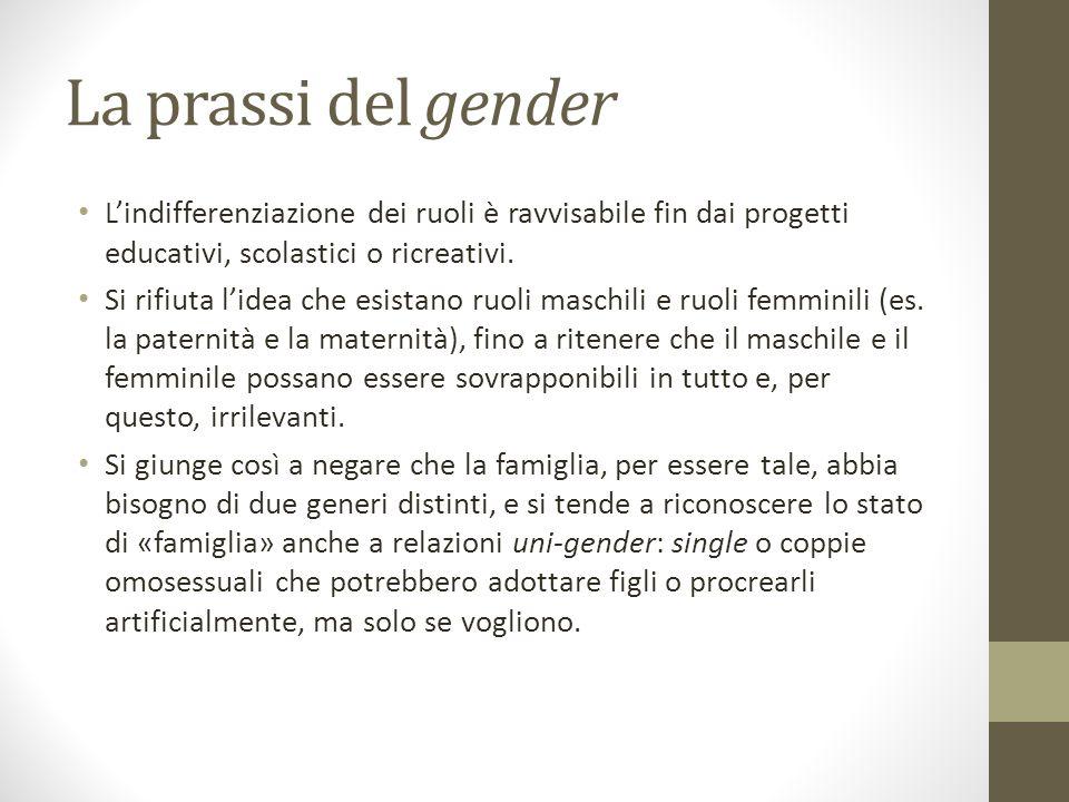 La prassi del gender L'indifferenziazione dei ruoli è ravvisabile fin dai progetti educativi, scolastici o ricreativi. Si rifiuta l'idea che esistano