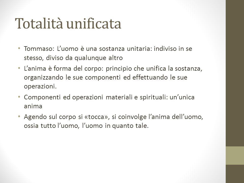Totalità unificata Tommaso: L'uomo è una sostanza unitaria: indiviso in se stesso, diviso da qualunque altro L'anima è forma del corpo: principio che