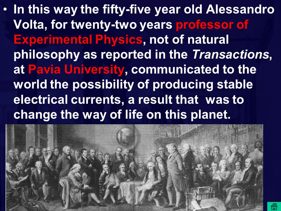 In this way the fifty-five year old Alessandro Volta, for twenty-two years professor of Experimental Physics, not of natural philosophy as reported in the Transactions, at Pavia University, communicated to the world the possibility of producing stable electrical currents, a result that was to change the way of life on this planet.