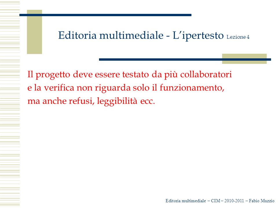 Editoria multimediale - L'ipertesto Lezione 4 Il progetto deve essere testato da più collaboratori e la verifica non riguarda solo il funzionamento, m