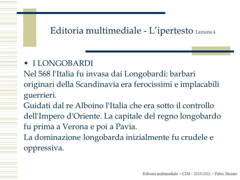 Editoria multimediale - L'ipertesto Lezione 4  I LONGOBARDI Nel 568 l'Italia fu invasa dai Longobardi: barbari originari della Scandinavia era feroci