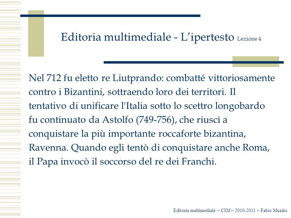 Editoria multimediale - L'ipertesto Lezione 4 Nel 712 fu eletto re Liutprando: combatté vittoriosamente contro i Bizantini, sottraendo loro dei territ