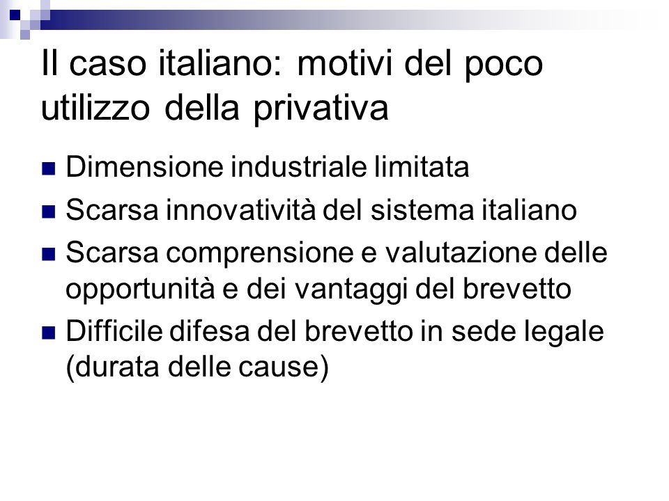 Il caso italiano: motivi del poco utilizzo della privativa Dimensione industriale limitata Scarsa innovatività del sistema italiano Scarsa comprensione e valutazione delle opportunità e dei vantaggi del brevetto Difficile difesa del brevetto in sede legale (durata delle cause)