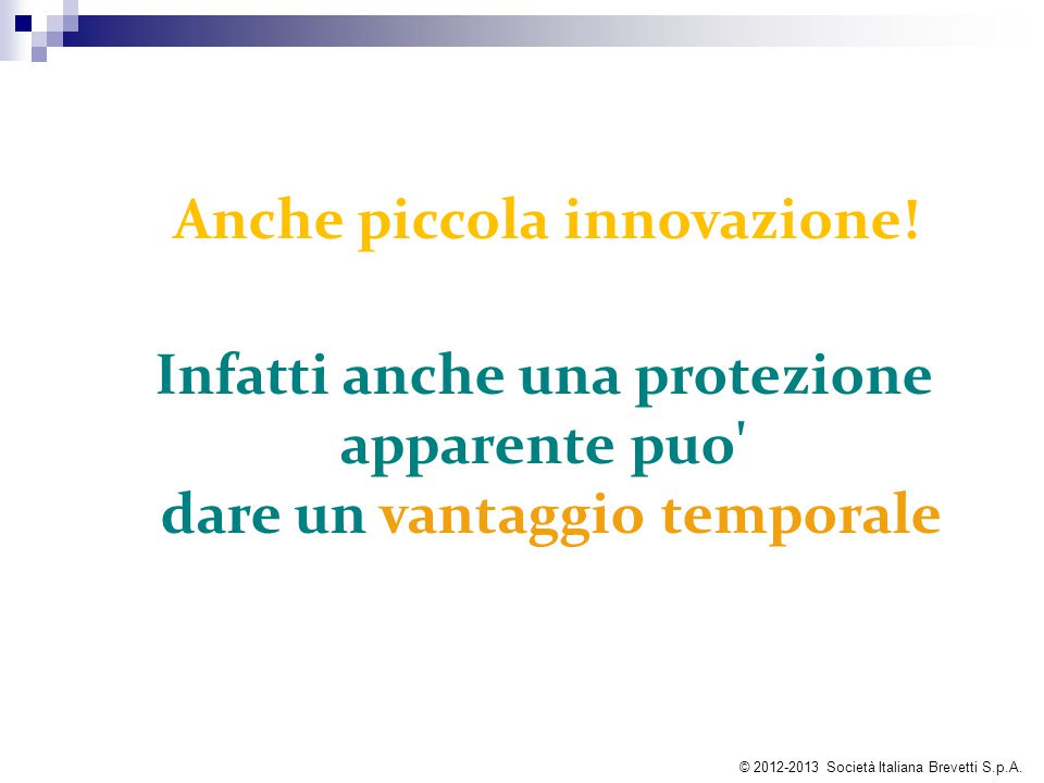 Anche piccola innovazione! Infatti anche una protezione apparente puo' dare un vantaggio temporale © 2012-2013 Società Italiana Brevetti S.p.A.