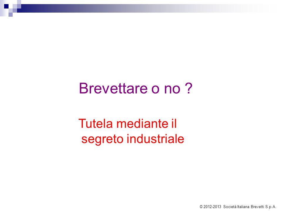 Brevettare o no ? Tutela mediante il segreto industriale © 2012-2013 Società Italiana Brevetti S.p.A.