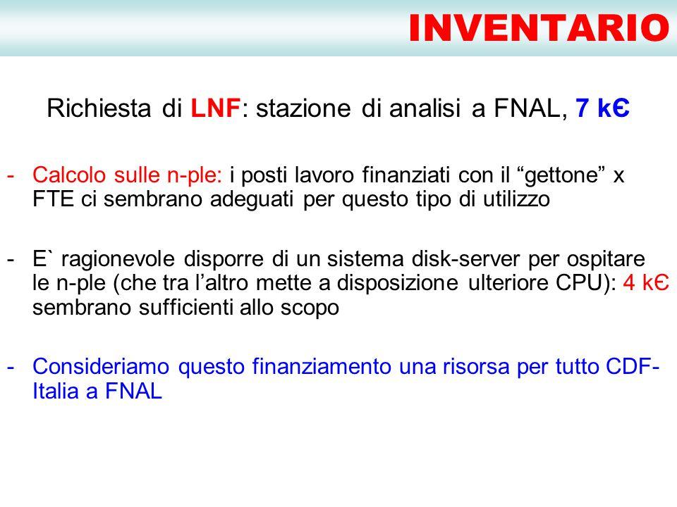 INVENTARIO Richiesta di LNF: stazione di analisi a FNAL, 7 kЄ -Calcolo sulle n-ple: i posti lavoro finanziati con il gettone x FTE ci sembrano adeguati per questo tipo di utilizzo -E` ragionevole disporre di un sistema disk-server per ospitare le n-ple (che tra l'altro mette a disposizione ulteriore CPU): 4 kЄ sembrano sufficienti allo scopo -Consideriamo questo finanziamento una risorsa per tutto CDF- Italia a FNAL