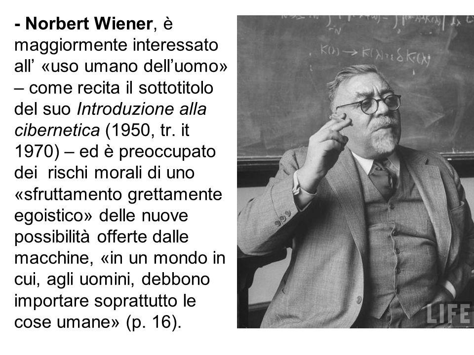 - Norbert Wiener, è maggiormente interessato all' «uso umano dell'uomo» – come recita il sottotitolo del suo Introduzione alla cibernetica (1950, tr.