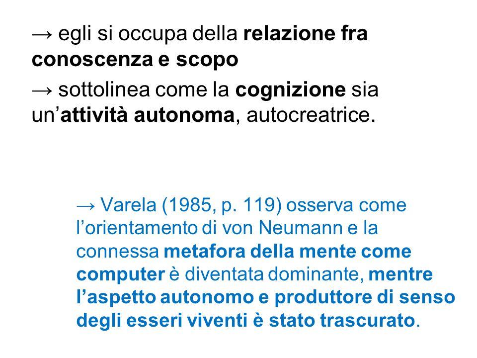 → egli si occupa della relazione fra conoscenza e scopo → sottolinea come la cognizione sia un'attività autonoma, autocreatrice. → Varela (1985, p. 11