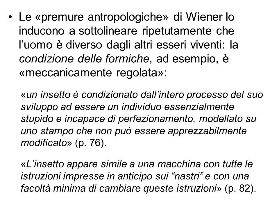 Le «premure antropologiche» di Wiener lo inducono a sottolineare ripetutamente che l'uomo è diverso dagli altri esseri viventi: la condizione delle fo