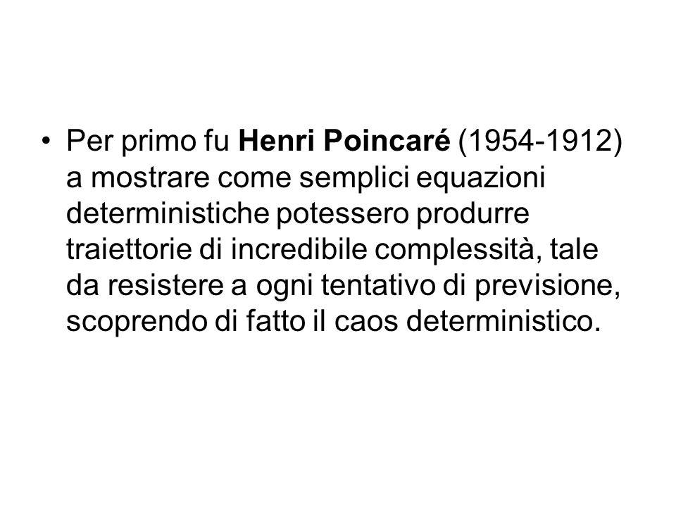 Per primo fu Henri Poincaré (1954-1912) a mostrare come semplici equazioni deterministiche potessero produrre traiettorie di incredibile complessità,