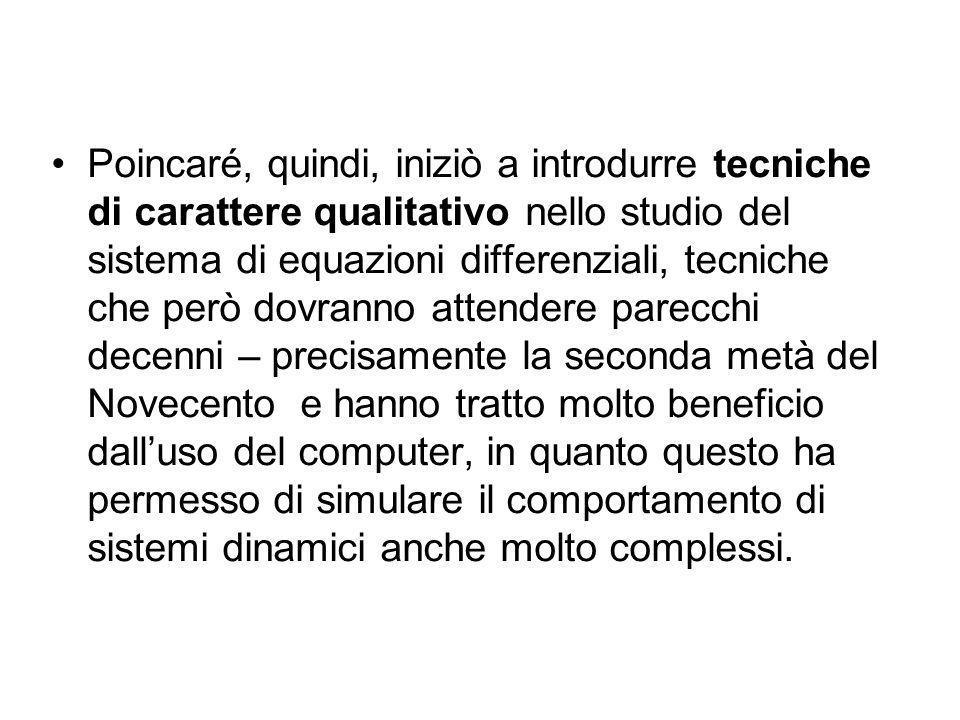Poincaré, quindi, iniziò a introdurre tecniche di carattere qualitativo nello studio del sistema di equazioni differenziali, tecniche che però dovrann