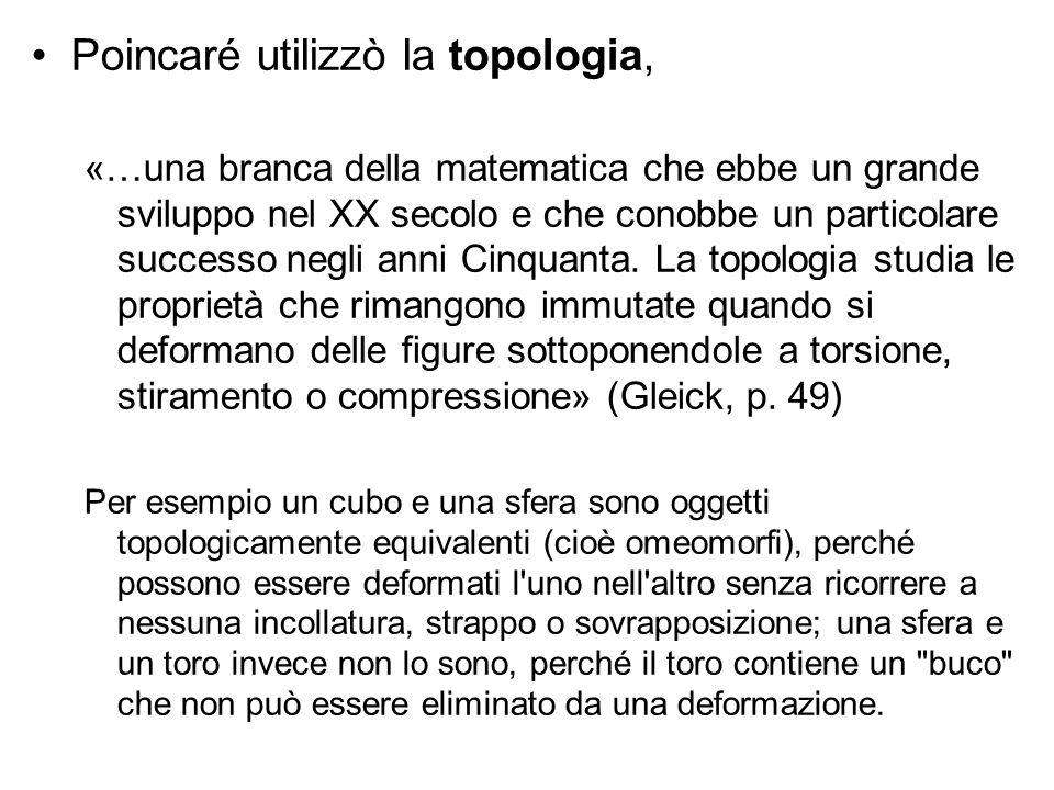 Poincaré utilizzò la topologia, «…una branca della matematica che ebbe un grande sviluppo nel XX secolo e che conobbe un particolare successo negli an